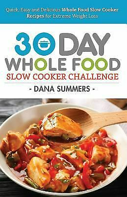 30 Day Whole Food Slow Cooker Challenge : Quick, Easy and Delicious Whole...