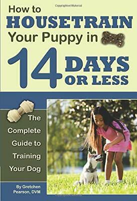 How to Housetrain Your Puppy in 14 Days or Less: The Complete Guide to Traini…