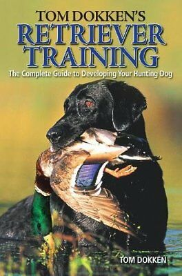 Tom Dokken's Retriever Training: The Complete Guide to Developing Your Huntin…