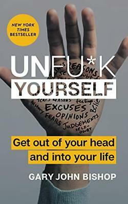Unfu*k Yourself: Get Out of Your Head and into Your Life by Bishop, Gary
