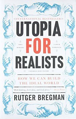 Utopia for Realists: How We Can Build the Ideal World by Bregman, Rutger