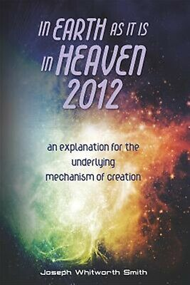 In Earth as It Is in Heaven 2012 An Explanation for Underlyi by Smith MR Joseph