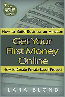 Get Your First Money Online: How to Build Business an Amazon and  by Blond, Lara