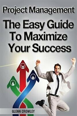 Project Management: The Easy Guide to Maximize Your Success by Crowley, Glenn