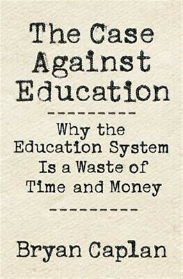 The Case Against Education Why Education System Is Waste o by Caplan Bryan