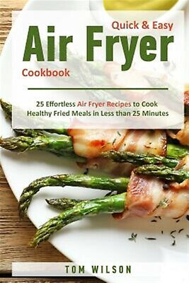 Quick & Easy Air Fryer Cookbook 25 Effortless Air Fryer Recipes  by Wilson MR To