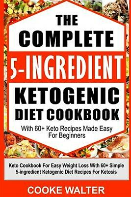 The Complete 5-Ingredient Ketogenic Diet Cookbook 60+ Keto R by Walter Cooke