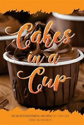 Cakes in a Cup: 30 Mouthwatering Recipes of Cupcake by Blomgren, April