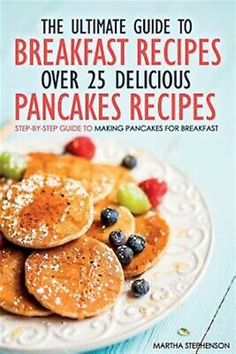 The Ultimate Guide to Breakfast Recipes - Over 25 Delicious Panca 9781523227822