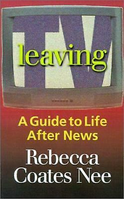 Leaving TV : A Guide to Life after News by Rebecca Coates Nee