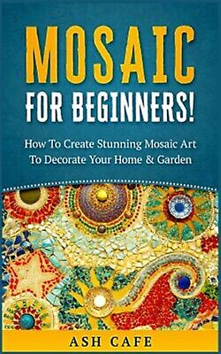 Mosaic for Beginners: How to Create Stunning Mosaic Art to Decora by Cafe, Ash