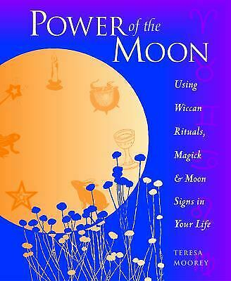 POWER OF THE Moon : Using Wiccan Rituals, Magick and Moon Signs in Your Life