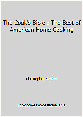 The Cook's Bible : The Best of American Home Cooking by Christopher Kimball