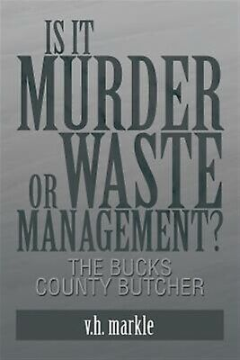 Is It Murder or Waste Management?: The Bucks County Butcher By Markle, V. H.