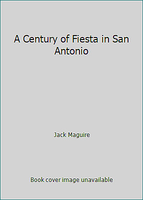 A Century of Fiesta in San Antonio by Jack Maguire