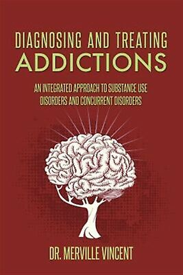 Diagnosing Treating Addictions An Integrated Approach Sub by Vincent Dr Merville