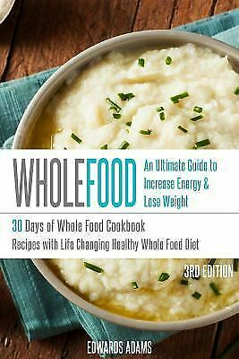 Whole Food: 30 Days of Whole Food Cookbook: Recipes with Life-Changing...