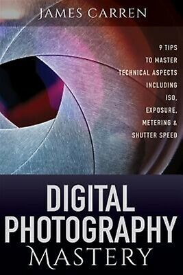 Digital Photography Mastery 9 Tips Master Technical Aspects I by Carren James