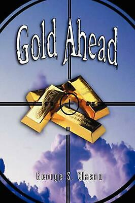 Gold Ahead by George S. Clason (the Author of the Richest Man in Babylon) by Geo