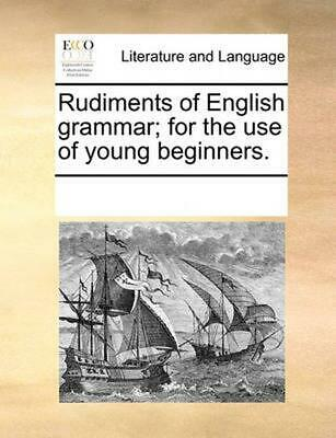 Rudiments of English Grammar; For the Use of Young Beginners. by Multiple Contri