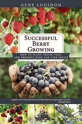 Successful Berry Growing: How to Plant, Prune, Pick and Preserve Bush and Vine F
