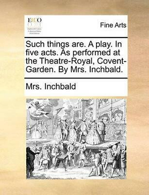 Such Things Are. a Play. in Five Acts. as Performed at the T by Mrs. Inchbald (E
