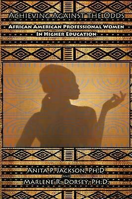 Achieving Against the Odds: African American Professional Women in Higher Educat
