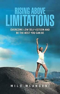 Rising Above Limitations: Overcome Low Self-Esteem and Be the Best You Can Be by
