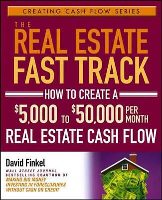 The Real Estate Fast Track: How to Create a $5,000 to $50,000 Per Month Real Est