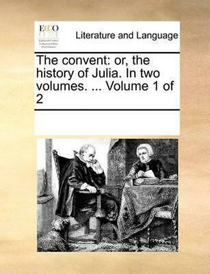 The Convent: Or, the History of Julia. in Two Volumes. ... Volume 1 of 2 by Mult