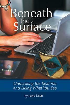 Beneath The Surface: Unmasking The Real You And Liking What You See by Karie Eat