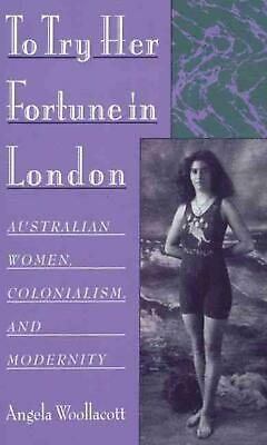 To Try Her Fortune in London: Australian Women, Colonialism, and Modernity by An
