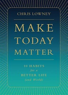 Make Today Matter: 10 Habits for a Better Life (and World) -Hcover