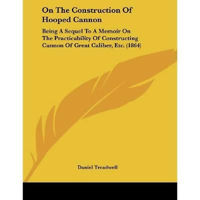 On the Construction of Hooped Cannon: Being a Sequel to - Paperback NEW Daniel T