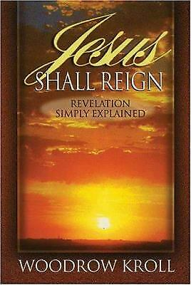 Jesus Shall Reign : Revelation Simply Explained by Woodrow Michael Kroll