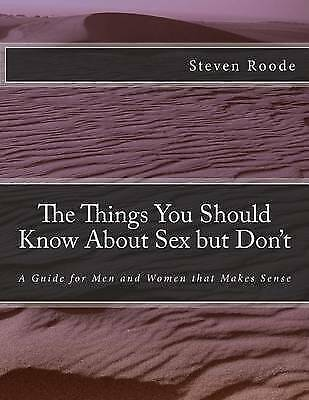 The Things You Should Know about Sex But Don't: Guide for Men by Roode, Steven
