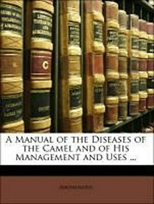 A Manual of the Diseases of the Camel and of His Management and Uses ... An ...