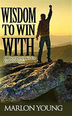 Wisdom to Win with: Biblical Principles for Good Success by Young, Marlon