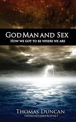 God Man and Sex: How We Got to Be Where We Are by Duncan, Thomas -Paperback