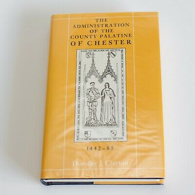 The Administration of the County Palatine of Chester, 1442-85 Dorothy J Clayton