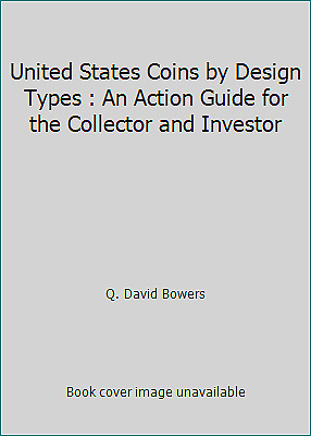 United States Coins by Design Types : An Action Guide for the Collector and...