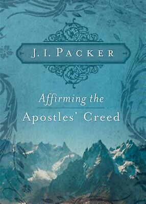 Affirming the Apostles' Creed by Packer, J. I. -Paperback