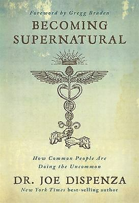 Becoming Supernatural : How Common People Are Doing the Uncommon by Joe Dispenza