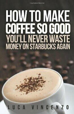 How to Make Coffee So Good You'll Never Waste Money on Star... by Vincenzo, Luca