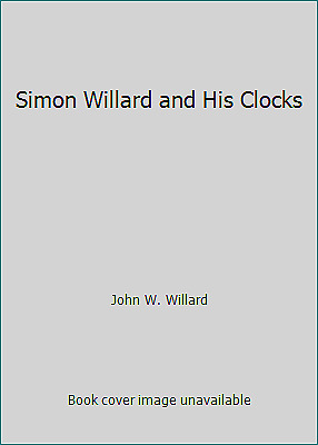 Simon Willard and His Clocks by John W. Willard