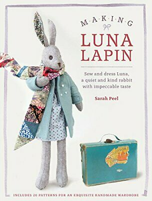 Making Luna Lapin: Sew and dress Luna, a quiet and kind rabbit ... by Sarah Peel