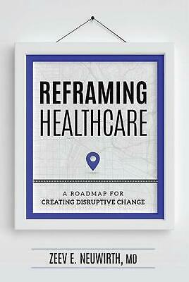 Reframing Healthcare: A Roadmap for Creating Disruptive Change by Zeev E. Neuwir