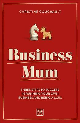 Business Mum: Three Steps to Success in Running Your Own Business and Being a Mu
