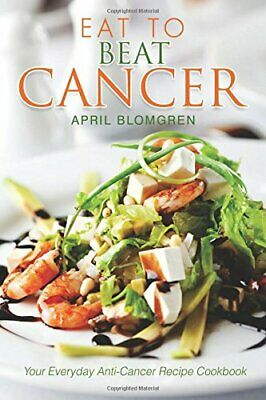 Eat to Beat Cancer: Your Everyday Anti-Cancer Recipe Cookb... by Blomgren, April
