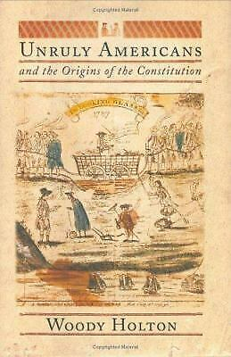 Unruly Americans and the Origins of the Constitution  (NoDust) by Woody Holton